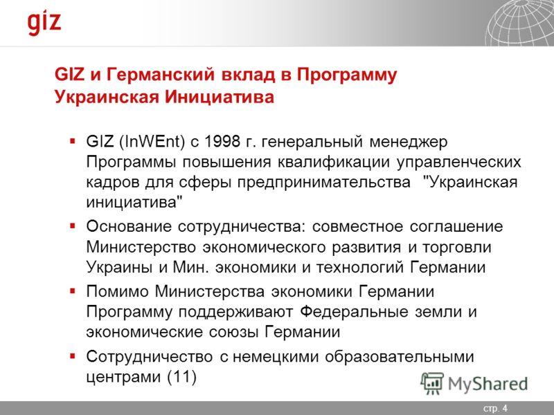 06.11.2012 Seite 4 стр. 4 GIZ и Германский вклад в Программу Украинская Инициатива GIZ (InWEnt) c 1998 г. генеральный менеджер Программы повышения квалификации управленческих кадров для сферы предпринимательства
