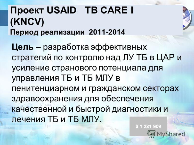 Проект USAID TB CARE I (KNCV) Период реализации 2011-2014 Цель – разработка эффективных стратегий по контролю над ЛУ ТБ в ЦАР и усиление странового потенциала для управления ТБ и ТБ МЛУ в пенитенциарном и гражданском секторах здравоохранения для обес