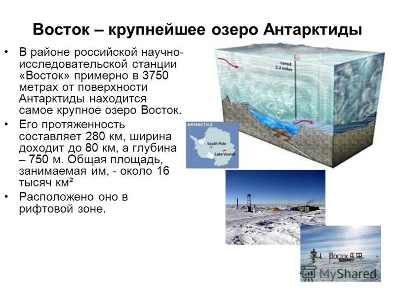 Восток – крупнейшее озеро Антарктиды В районе российской научно- исследовательской станции «Восток» примерно в 3750 метрах от поверхности Антарктиды находится самое крупное озеро Восток. Его протяженность составляет 280 км, ширина доходит до 80 км, а