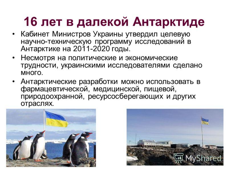 16 лет в далекой Антарктиде Кабинет Министров Украины утвердил целевую научно-техническую программу исследований в Антарктике на 2011-2020 годы. Несмотря на политические и экономические трудности, украинскими исследователями сделано много. Антарктиче