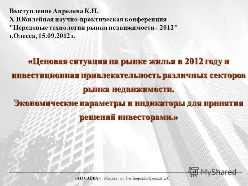 «Ценовая ситуация на рынке жилья в 2012 году и инвестиционная привлекательность различных секторов рынка недвижимости. Экономические параметры и индикаторы для принятия решений инвесторами.» «АН САВВА» Москва, ул. 1-я Тверская-Ямская, д.6 Выступление