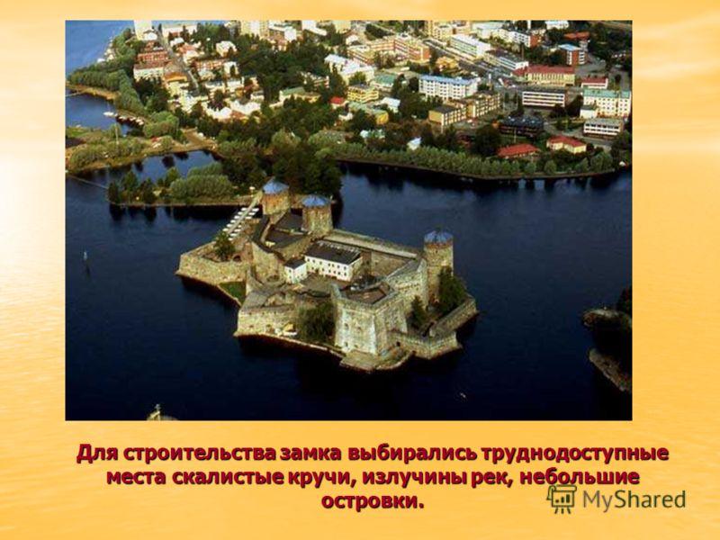 Для строительства замка выбирались труднодоступные места скалистые кручи, излучины рек, небольшие островки.