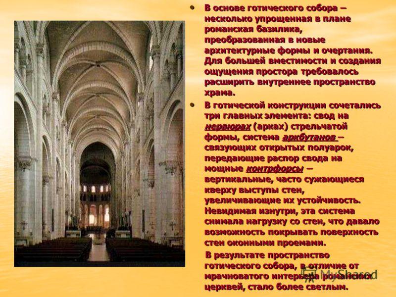 В основе готического собора – несколько упрощенная в плане романская базилика, преобразованная в новые архитектурные формы и очертания. Для большей вместимости и создания ощущения простора требовалось расширить внутреннее пространство храма. В основе