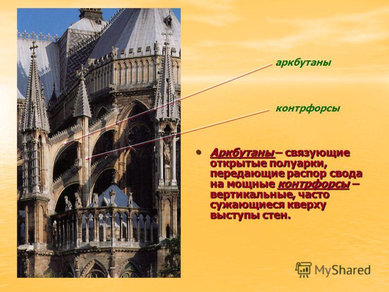 Аркбутаны – связующие открытые полуарки, передающие распор свода на мощные контрфорсы – вертикальные, часто сужающиеся кверху выступы стен. Аркбутаны – связующие открытые полуарки, передающие распор свода на мощные контрфорсы – вертикальные, часто су