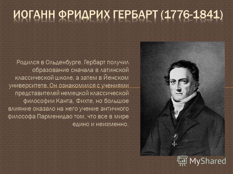 Родился в Ольденбурге. Гербарт получил образование сначала в латинской классической школе, а затем в Йенском университете. Он ознакомился с учениями представителей немецкой классической философии Канта, Фихте, но большое влияние оказало на него учени
