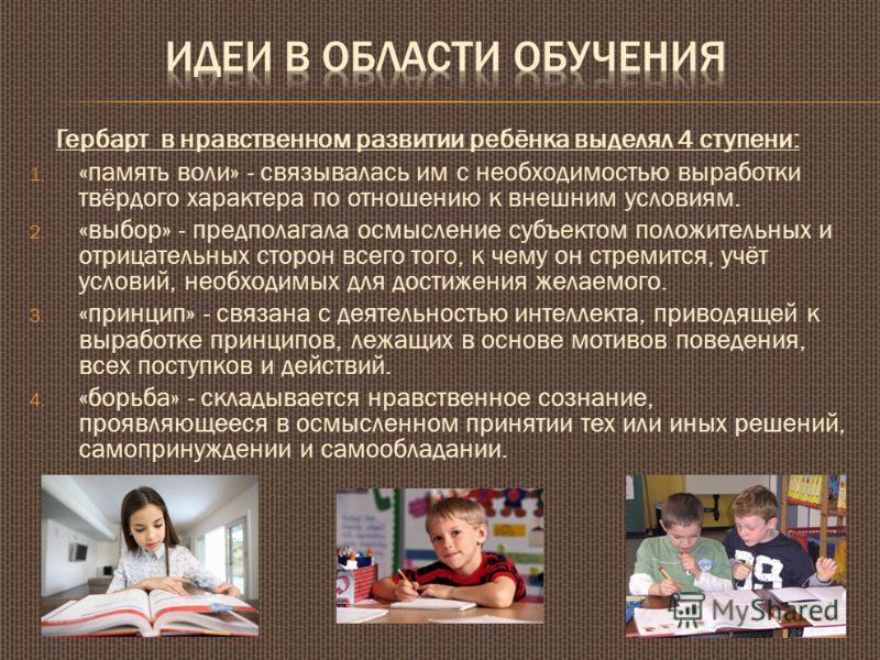 Гербарт в нравственном развитии ребёнка выделял 4 ступени: 1. «память воли» - связывалась им с необходимостью выработки твёрдого характера по отношению к внешним условиям. 2. «выбор» - предполагала осмысление субъектом положительных и отрицательных с
