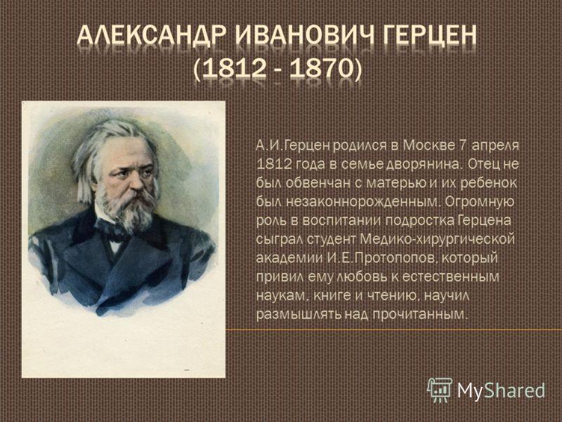 А.И.Герцен родился в Москве 7 апреля 1812 года в семье дворянина. Отец не был обвенчан с матерью и их ребенок был незаконнорожденным. Огромную роль в воспитании подростка Герцена сыграл студент Медико-хирургической академии И.Е.Протопопов, который пр