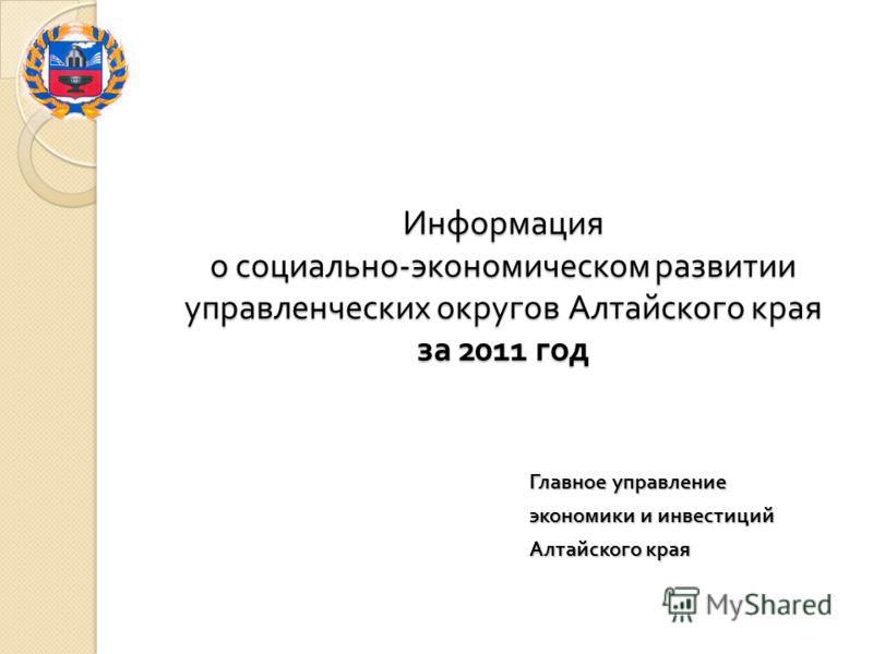 Информация о социально - экономическом развитии управленческих округов Алтайского края за 2011 год Главное управление экономики и инвестиций Алтайского края