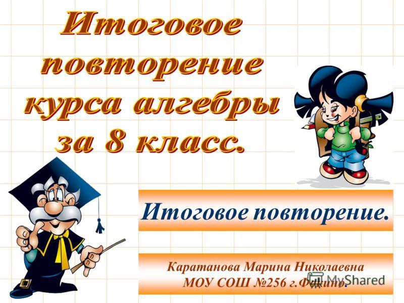 Каратанова Марина Николаевна МОУ СОШ 256 г.Фокино. Итоговое повторение.