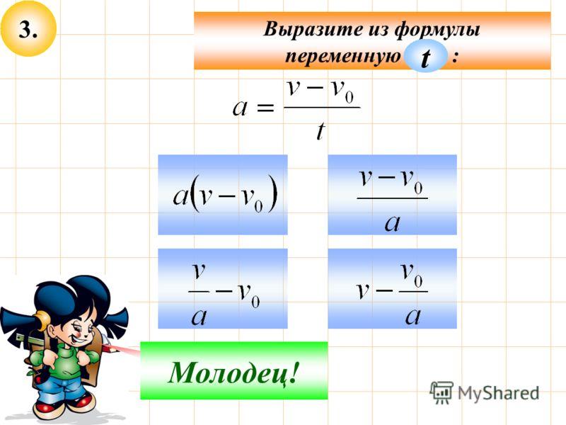 3. Подумай! Молодец! Выразите из формулы переменную : t
