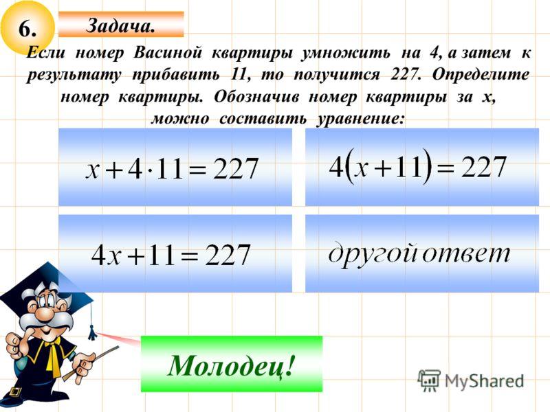6. Задача. Не верно! Молодец! Если номер Васиной квартиры умножить на 4, а затем к результату прибавить 11, то получится 227. Определите номер квартиры. Обозначив номер квартиры за х, можно составить уравнение: