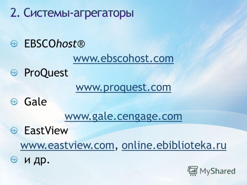 EBSCOhost® www.ebscohost.com ProQuest www.proquest.com Gale www.gale.cengage.com EastView www.eastview.comwww.eastview.com, online.ebiblioteka.ruonline.ebiblioteka.ru и др.