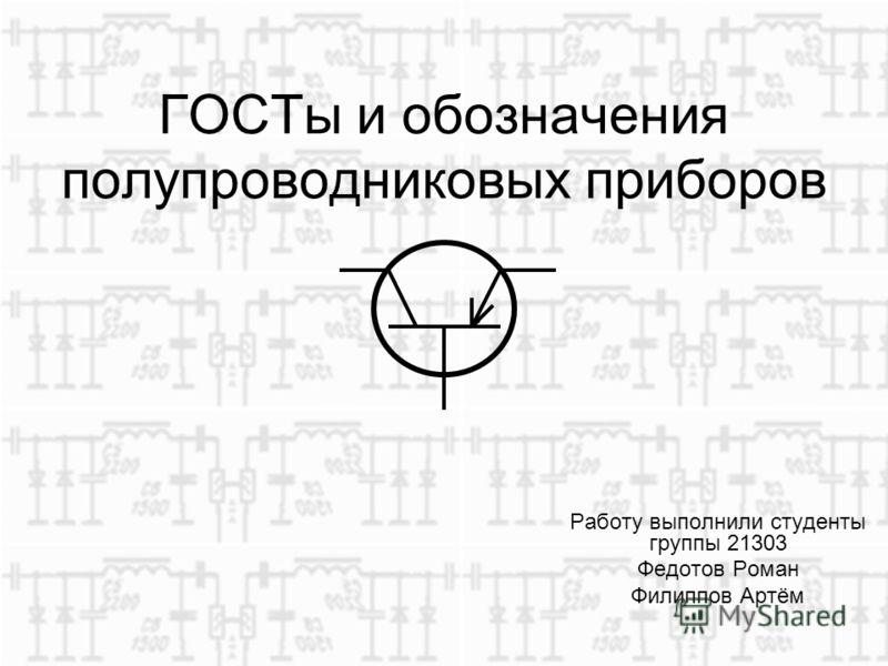 ГОСТы и обозначения полупроводниковых приборов Работу выполнили студенты группы 21303 Федотов Роман Филиппов Артём