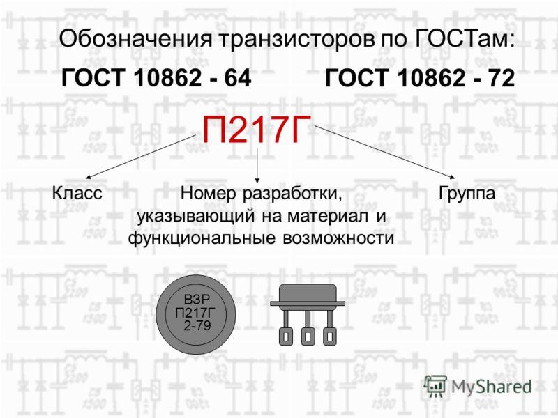 Обозначения транзисторов по ГОСТам: ГОСТ 10862 - 64 ГОСТ 10862 - 72 П217Г КлассНомер разработки, указывающий на материал и функциональные возможности Группа ВЗР П217Г 2-79