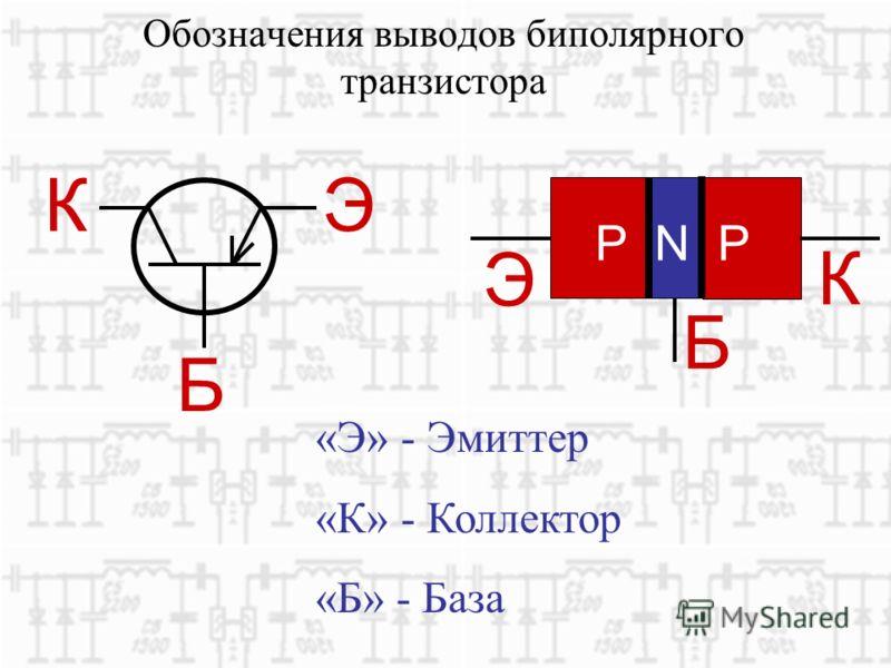Обозначения выводов биполярного транзистора ЭК Б «Э» - Эмиттер «К» - Коллектор «Б» - База P N P Э К Б