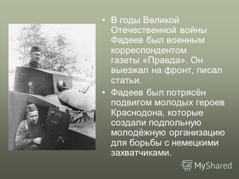 В годы Великой Отечественной войны Фадеев был военным корреспондентом газеты «Правда». Он выезжал на фронт, писал статьи. Фадеев был потрясён подвигом молодых героев Краснодона, которые создали подпольную молодёжную организацию для борьбы с немецкими