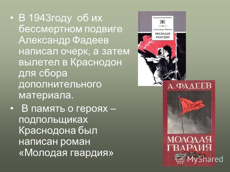 В 1943году об их бессмертном подвиге Александр Фадеев написал очерк, а затем вылетел в Краснодон для сбора дополнительного материала. В память о героях – подпольщиках Краснодона был написан роман «Молодая гвардия»