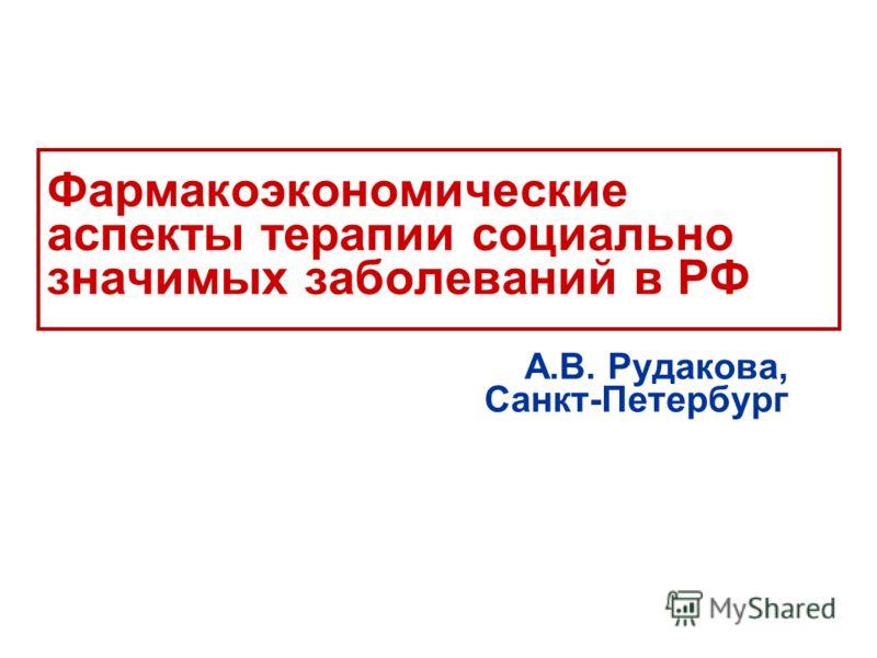 Фармакоэкономические аспекты терапии социально значимых заболеваний в РФ А.В. Рудакова, Санкт-Петербург