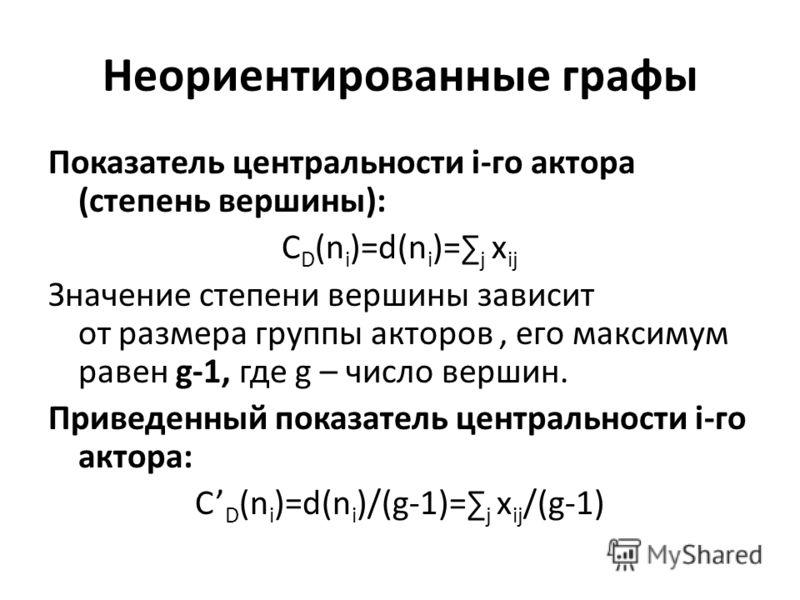 Неориентированные графы Показатель центральности i-го актора (степень вершины): C D (n i )=d(n i )= j x ij Значение степени вершины зависит от размера группы акторов, его максимум равен g-1, где g – число вершин. Приведенный показатель центральности