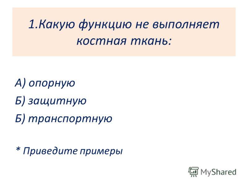 1.Какую функцию не выполняет костная ткань: А) опорную Б) защитную Б) транспортную * Приведите примеры