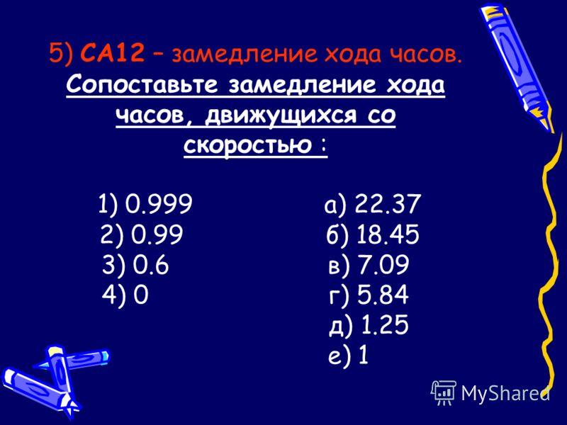 5) СА12 – замедление хода часов. Сопоставьте замедление хода часов, движущихся со скоростью : 1) 0.999 а) 22.37 2) 0.99 б) 18.45 3) 0.6 в) 7.09 4) 0 г) 5.84 д) 1.25 е) 1
