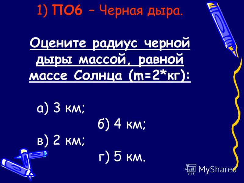 1) ПО6 – Черная дыра. Оцените радиус черной дыры массой, равной массе Солнца (m=2*кг): а) 3 км; б) 4 км; в) 2 км; г) 5 км.