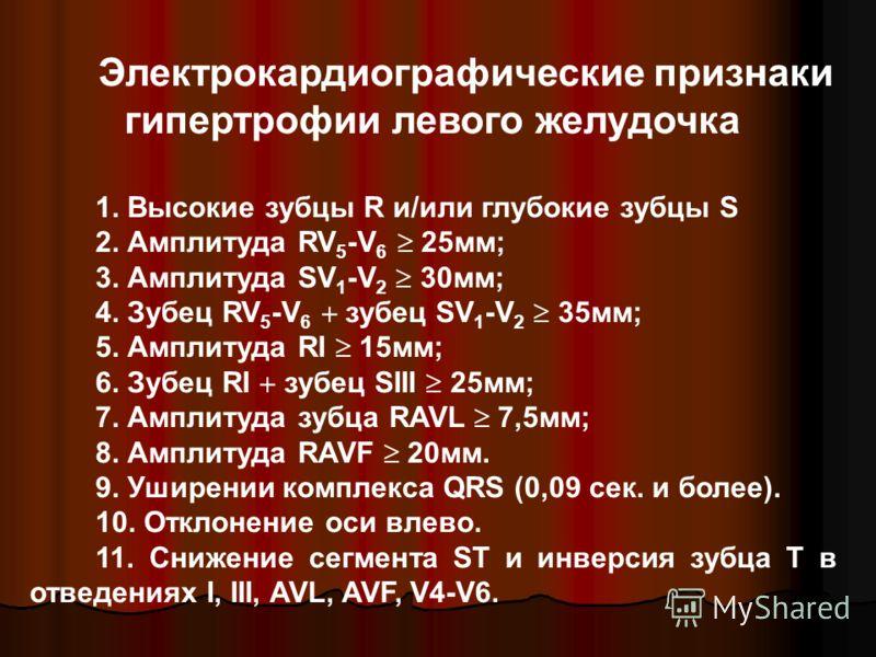Электрокардиографические признаки гипертрофии левого желудочка 1. Высокие зубцы R и/или глубокие зубцы S 2. Амплитуда RV 5 -V 6 25мм; 3. Амплитуда SV 1 -V 2 30мм; 4. Зубец RV 5 -V 6 зубец SV 1 -V 2 35мм; 5. Амплитуда RI 15мм; 6. Зубец RI зубец SIII 2