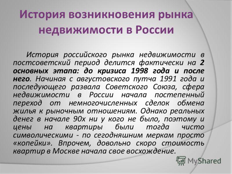 История возникновения рынка недвижимости в России История российского рынка недвижимости в постсоветский период делится фактически на 2 основных этапа : до кризиса 1998 года и после него. Начиная с августовского путча 1991 года и последующего развала
