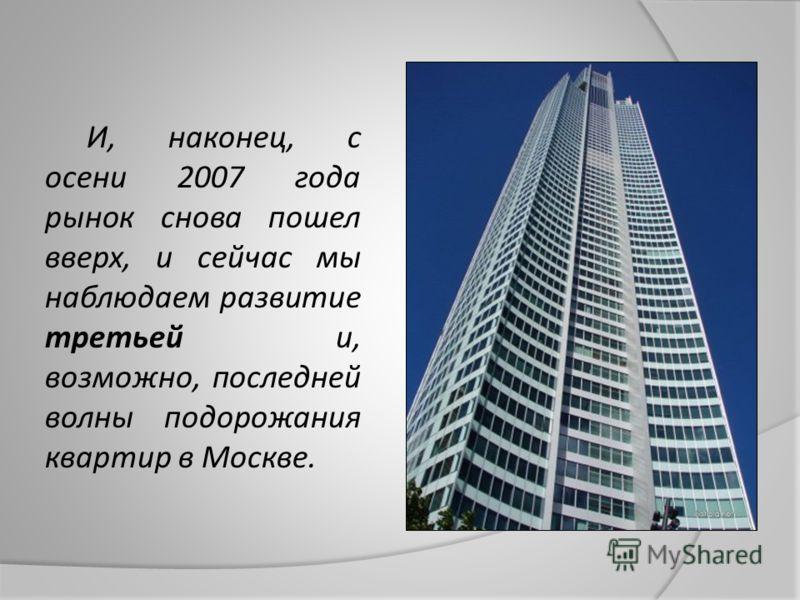 И, наконец, с осени 2007 года рынок снова пошел вверх, и сейчас мы наблюдаем развитие третьей и, возможно, последней волны подорожания квартир в Москве.