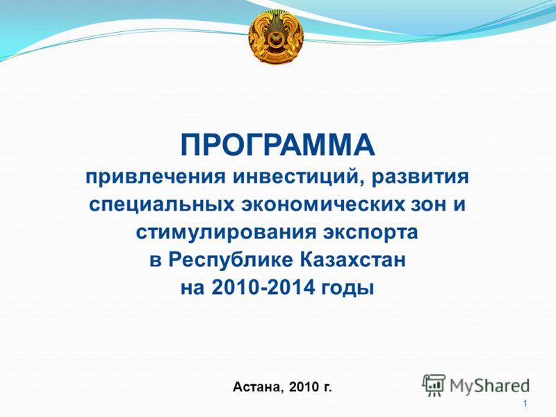 Астана, 2010 г. ПРОГРАММА привлечения инвестиций, развития специальных экономических зон и стимулирования экспорта в Республике Казахстан на 2010-2014 годы 1