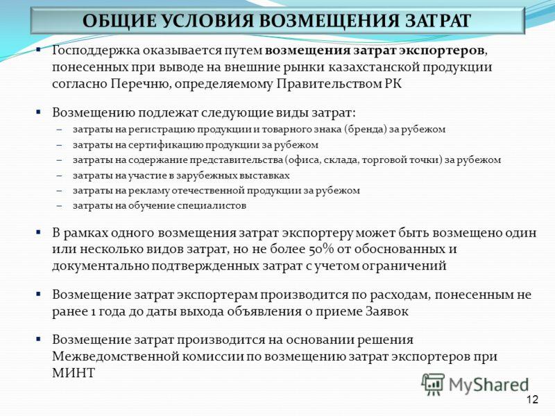 Господдержка оказывается путем возмещения затрат экспортеров, понесенных при выводе на внешние рынки казахстанской продукции согласно Перечню, определяемому Правительством РК Возмещению подлежат следующие виды затрат: – затраты на регистрацию продукц