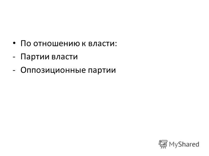 По отношению к власти: -Партии власти -Оппозиционные партии