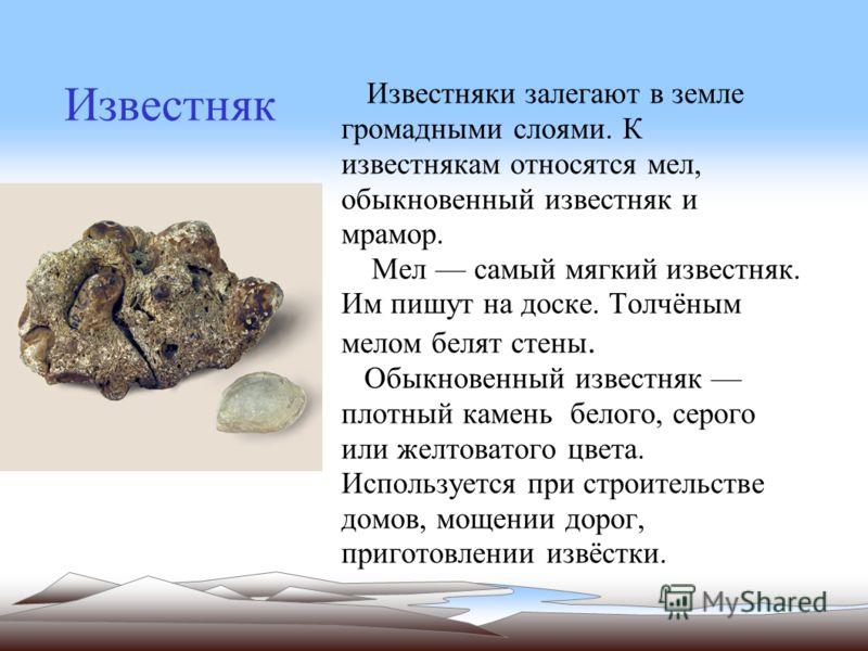 Известняк Известняки залегают в земле громадными слоями. К известнякам относятся мел, обыкновенный известняк и мрамор. Мел самый мягкий известняк. Им пишут на доске. Толчёным мелом белят стены. Обыкновенный известняк плотный камень белого, серого или