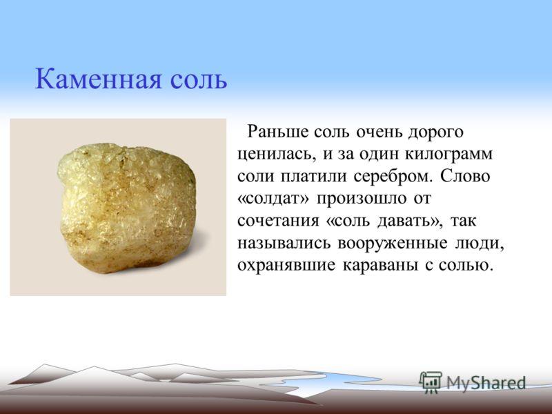 Каменная соль Раньше соль очень дорого ценилась, и за один килограмм соли платили серебром. Слово «солдат» произошло от сочетания «соль давать», так назывались вооруженные люди, охранявшие караваны с солью.