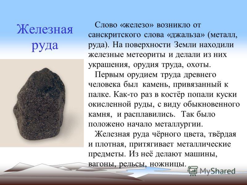 Железная руда Слово «железо» возникло от санскритского слова «джальза» (металл, руда). На поверхности Земли находили железные метеориты и делали из них украшения, орудия труда, охоты. Первым орудием труда древнего человека был камень, привязанный к п