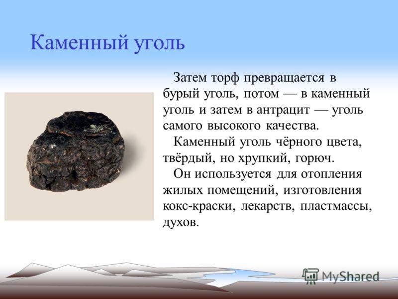 Каменный уголь Затем торф превращается в бурый уголь, потом в каменный уголь и затем в антрацит уголь самого высокого качества. Каменный уголь чёрного цвета, твёрдый, но хрупкий, горюч. Он используется для отопления жилых помещений, изготовления кокс