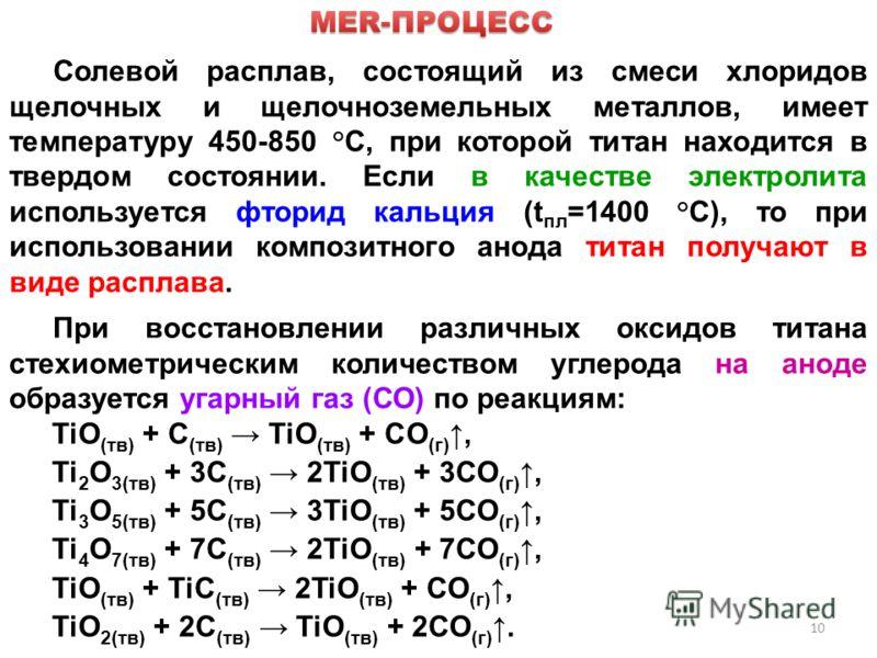 10 Солевой расплав, состоящий из смеси хлоридов щелочных и щелочноземельных металлов, имеет температуру 450-850 °C, при которой титан находится в твердом состоянии. Если в качестве электролита используется фторид кальция (t пл =1400 °C), то при испол