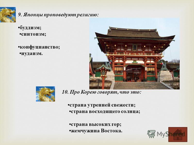 9. Японцы проповедуют религию : буддизм ; синтоизм ; конфуцианство ; иудаизм. 10. Про Корею говорят, что это : страна утренней свежести ; страна восходящего солнца ; страна высоких гор ; жемчужина Востока.