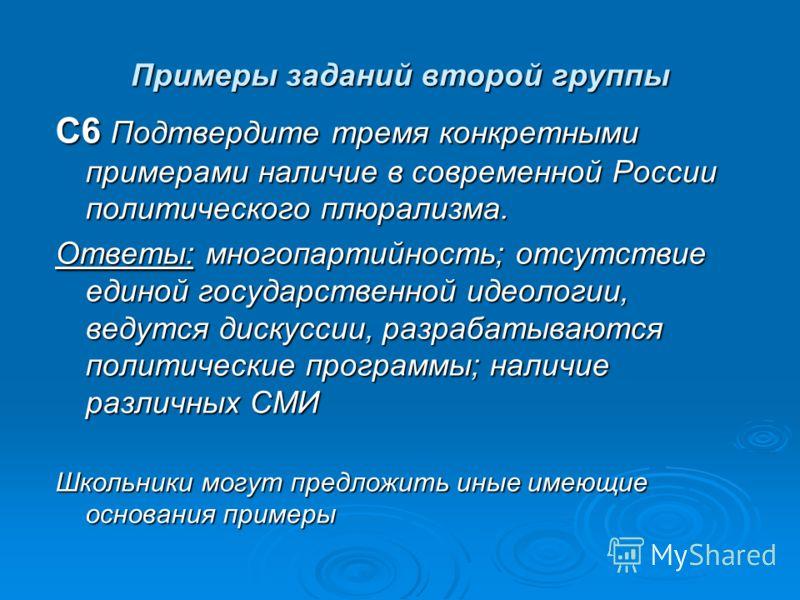 Примеры заданий второй группы С6 Подтвердите тремя конкретными примерами наличие в современной России политического плюрализма. Ответы: многопартийность; отсутствие единой государственной идеологии, ведутся дискуссии, разрабатываются политические про