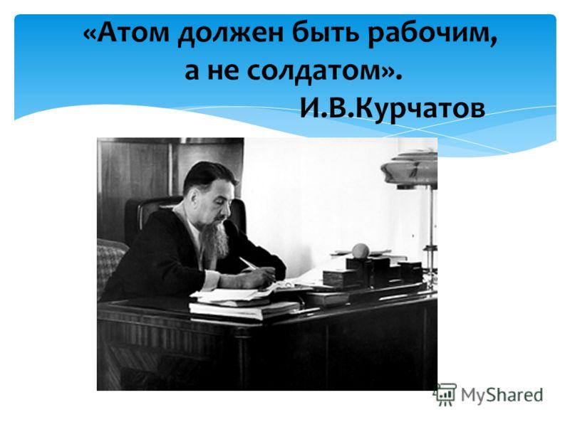 «Атом должен быть рабочим, а не солдатом». И.В.Курчатов