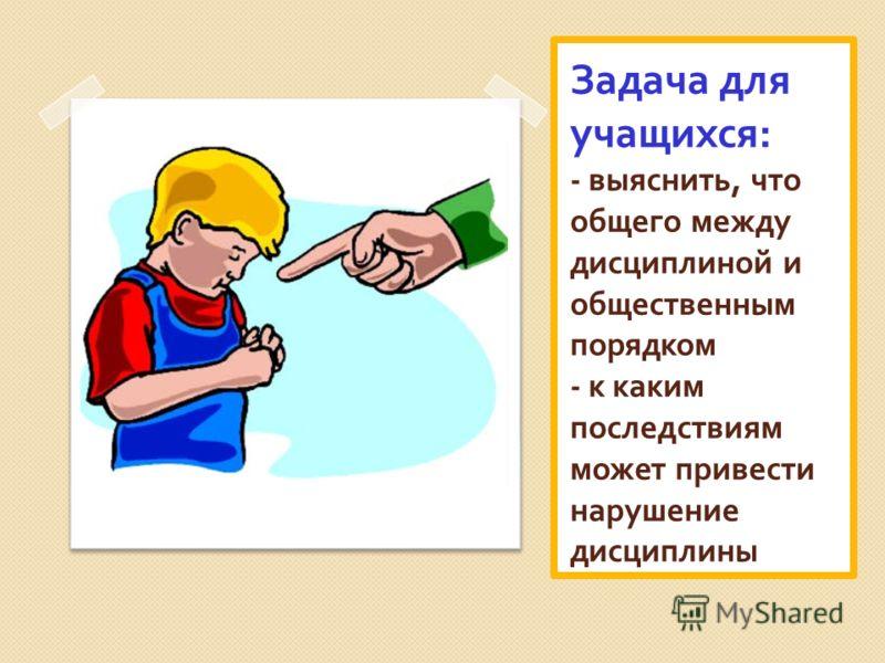 Задача для учащихся : - выяснить, что общего между дисциплиной и общественным порядком - к каким последствиям может привести нарушение дисциплины