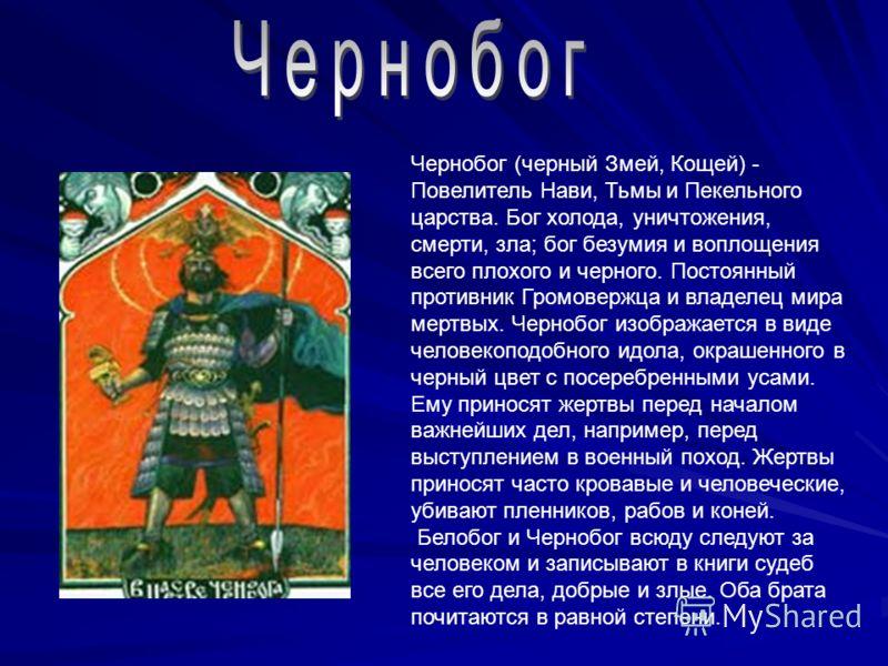 Чернобог (черный Змей, Кощей) - Повелитель Нави, Тьмы и Пекельного царства. Бог холода, уничтожения, смерти, зла; бог безумия и воплощения всего плохого и черного. Постоянный противник Громовержца и владелец мира мертвых. Чернобог изображается в виде