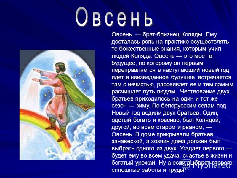 Овсень брат-близнец Коляды. Ему досталась роль на практике осуществлять те божественные знания, которым учил людей Коляда. Овсень это мост в будущее, по которому он первым переправляется в наступающий новый год, идет в неизведанное будущее, встречает