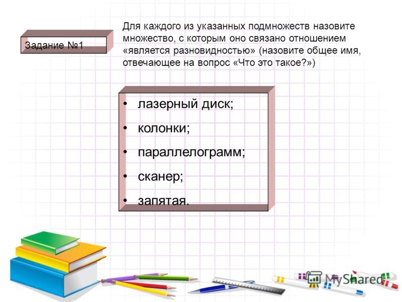 Задание 1 лазерный диск; колонки; параллелограмм; сканер; запятая. Для каждого из указанных подмножеств назовите множество, с которым оно связано отношением «является разновидностью» (назовите общее имя, отвечающее на вопрос «Что это такое?»)