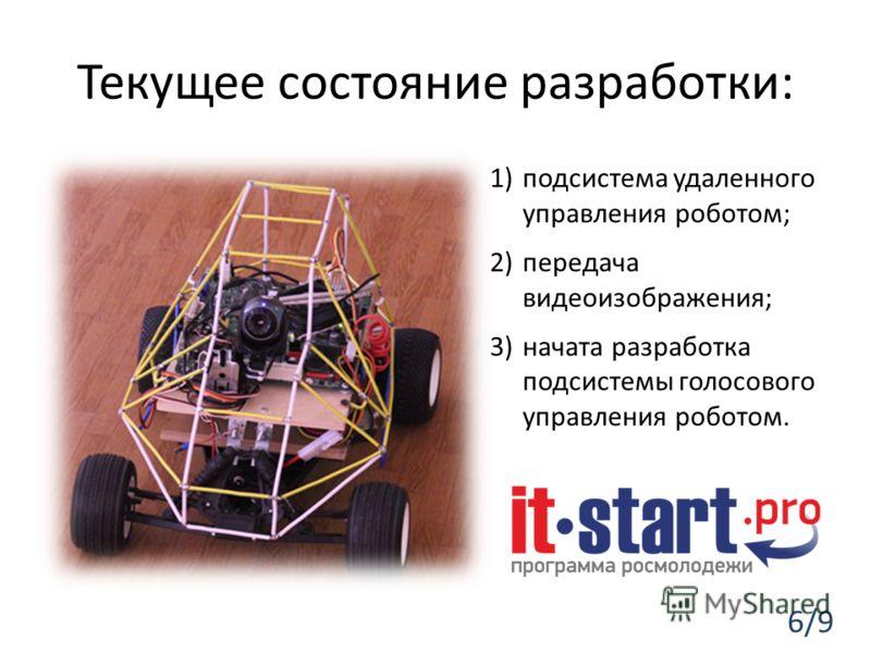 Текущее состояние разработки: 1)подсистема удаленного управления роботом; 2)передача видеоизображения; 3)начата разработка подсистемы голосового управления роботом. 6/9