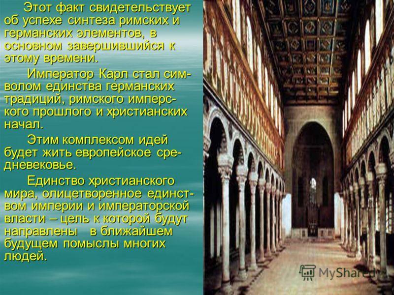 Этот факт свидетельствует об успехе синтеза римских и германских элементов, в основном завершившийся к этому времени. Император Карл стал сим- волом единства германских традиций, римского имперс- кого прошлого и христианских начал. Император Карл ста