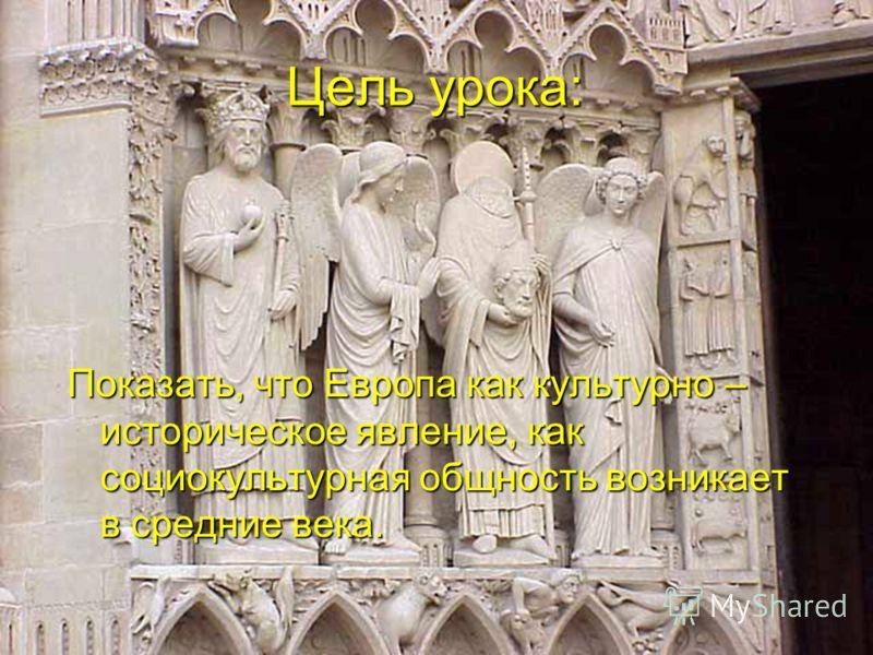 Цель урока: Показать, что Европа как культурно – историческое явление, как социокультурная общность возникает в средние века.