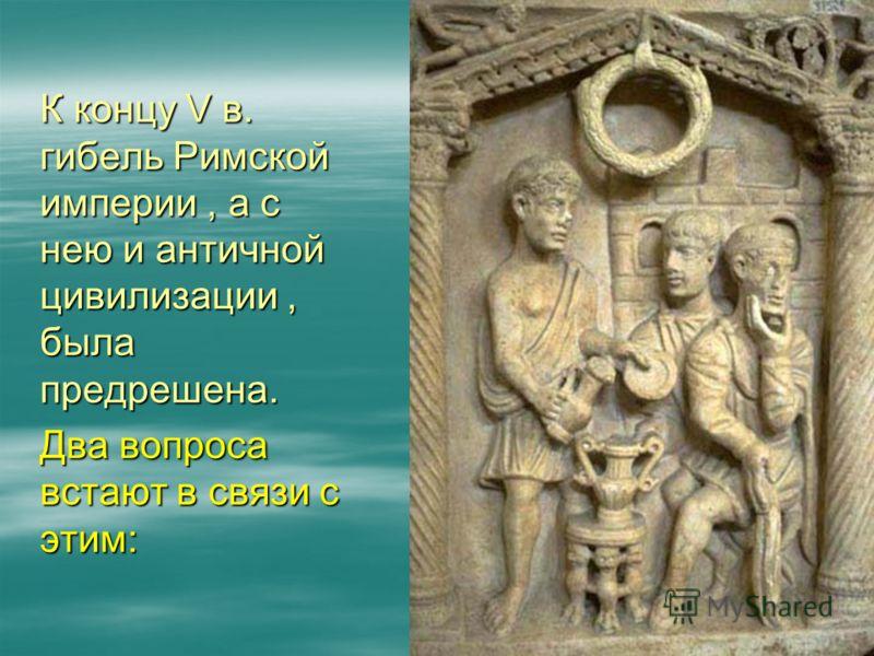 К концу V в. гибель Римской империи, а с нею и античной цивилизации, была предрешена. Два вопроса встают в связи с этим: