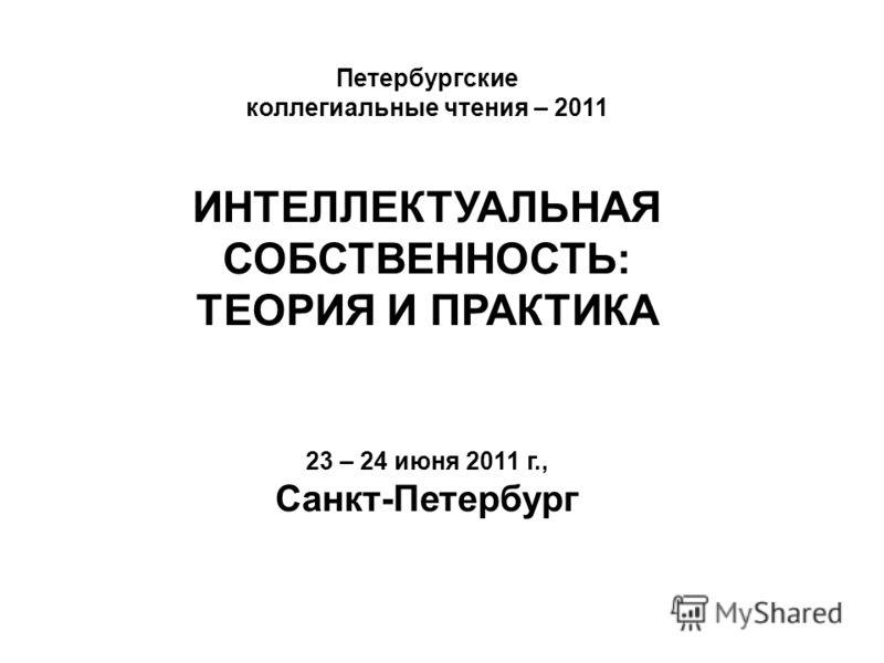 Петербургские коллегиальные чтения – 2011 ИНТЕЛЛЕКТУАЛЬНАЯ СОБСТВЕННОСТЬ: ТЕОРИЯ И ПРАКТИКА 23 – 24 июня 2011 г., Санкт-Петербург