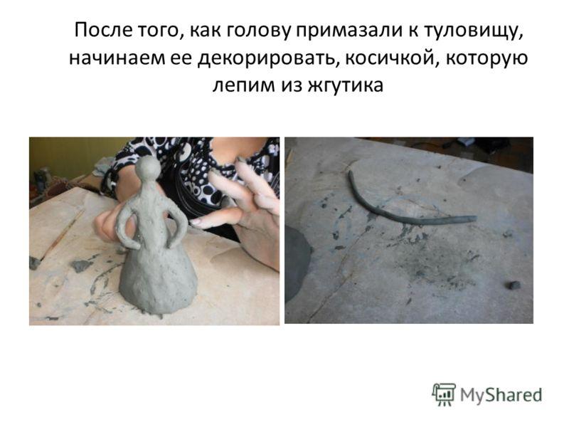 После того, как голову примазали к туловищу, начинаем ее декорировать, косичкой, которую лепим из жгутика